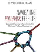 Navigating Pull-Back Effects: Leading Growing Churches in the Midst of Cultural Resistance by Rev Dr Philip Huan