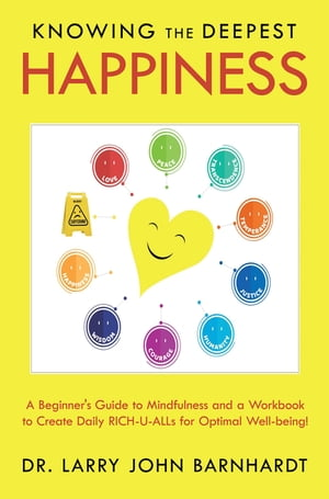 Knowing the Deepest Happiness: A Beginner's Guide to Mindfulness and a Workbook to Create Daily Rich-U-Alls for Optimal Well-Being! by Dr. Larry John Barnhardt