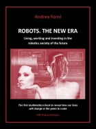 Robots. The New Era. Living, working and investing in the robotics society of the future. by Andrea Forni