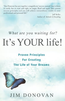 What Are You Waiting For? It's YOUR Life: Proven Principles for Creating The Life of Your Dreams