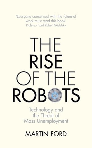 The Rise of the Robots Technology and the Threat of Mass Unemployment
