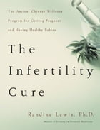 The Infertility Cure: The Ancient Chinese Wellness Program for Getting Pregnant and Having Healthy Babies by Randine Lewis
