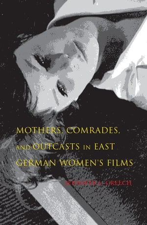 Mothers,  Comrades,  and Outcasts in East German Women's Film
