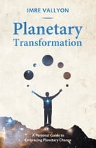 Planetary Transformation: A Personal Guide To Embracing Planetary Change by Imre Vallyon