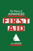 The Theory of Advanced First Aid by J.A. Wood