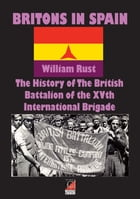 BRITONS IN SPAIN: The History of The British Battalion of the XVth International Brigade by William Rust