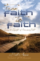 From Faith to Faith: Living the Lifestyle of Overcoming Faith by Bill Annis
