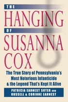 Hanging of Susanna Cox: The True Story of Pennsylvania's Most Notorious Infanticide and the Legend That's Kept It Alive by Patricia Earnest Suter