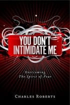 You Don't Intimidate Me: Overcoming The Spirit of Fear by Charles Roberts
