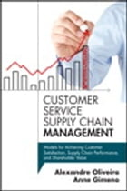 Customer Service Supply Chain Management: Models for Achieving Customer Satisfaction, Supply Chain Performance, and Shareholder Value by Alexandre Oliveira