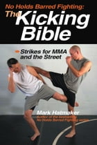 No Holds Barred Fighting: The Kicking Bible: Strikes for MMA and the Street by Mark Hatmaker