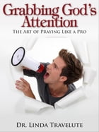 Grabbing God's Attention: The Art of Praying Like a Pro by Dr. Linda Travelute