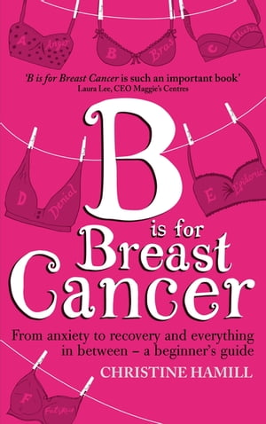 B is for Breast Cancer From anxiety to recovery and everything in between - a beginner's guide