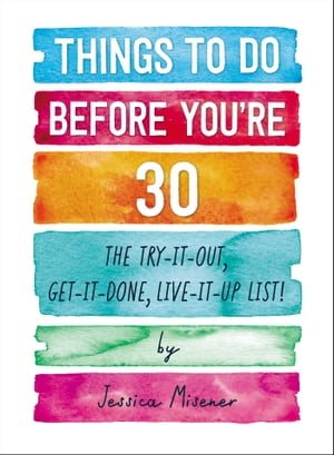 Things to Do Before You're 30: The Try-It-Out, Get-It-Done, Live-It-Up List! by Jessica Misener
