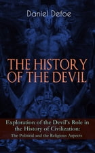 THE HISTORY OF THE DEVIL – Exploration of the Devil's Role in the History of Civilization: The Political and the Religious Aspects: Complemented with  by Daniel Defoe