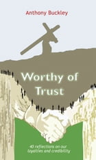 Worthy of Trust: 40 reflections on our loyalties and credibility by Anthony Buckley