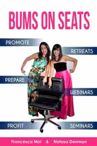 Bums on Seats: How To Promote, Prepare and Profit from Webinars, Seminars and Retreats