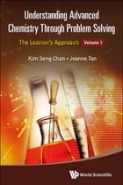 Understanding Advanced Chemistry Through Problem Solving: The Learner's ApproachVolume 1: Physical Chemistry and Inorganic Chemistry by Kim Seng Chan