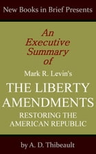 An Executive Summary of Mark R. Levin's 'The Liberty Amendments: Restoring the American Republic' by A. D. Thibeault