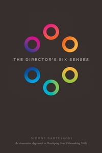 The Director's Six Senses: An Innovative Approach to Developing Your Filmmaking Skills