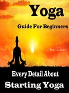 Yoga Guide For Beginners: Every Detail About Starting Yoga by Ana Evans