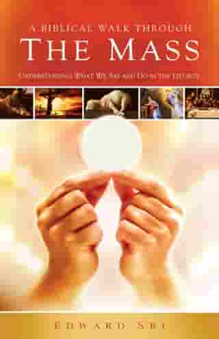 A Biblical Walk Through The Mass: Understanding What We Say And Do In The Liturgy by Edward Sri