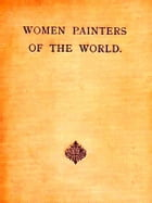 Women Painters of the World: From the Time of Caterina Vigri, 1413-1463, to Rosa Bonheur and the Present Day by Walter Shaw Sparrow, Editor