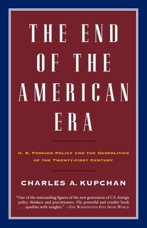 The End of the American Era U.S. Foreign Policy and the Geopolitics of the Twenty-first Century