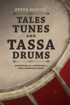 Tales, Tunes, and Tassa Drums: Retention and Invention into Indo-Caribbean Music by Peter Manuel