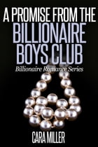 A Promise from the Billionaire Boys Club: Billionaire Romance Series, #14 by Cara Miller