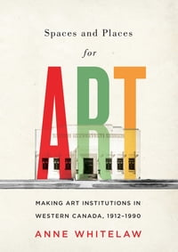 Spaces and Places for Art: Making Art Institutions in Western Canada, 1912-1990