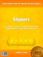 Slippers: A Consumer's Guide To Leather Slippers, Men's Slippers, Memory Foam Slippers and More by Earline Clark