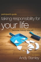 Taking Responsibility for Your Life Participant's Guide: Because Nobody Else Will by Andy Stanley