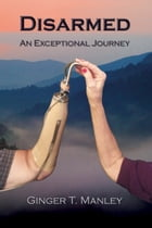 Disarmed: An Exceptional Journey by Ginger Manley