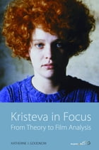 Kristeva in Focus: From Theory to Film Analysis by Katherine J. Goodnow