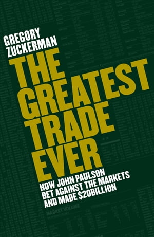 The Greatest Trade Ever How John Paulson Bet Against the Markets and Made $20 Billion