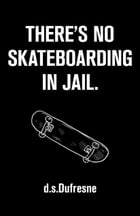 There's No skateboarding In Jail by d.s. Dufresne