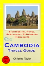 Cambodia Travel Guide: Sightseeing, Hotel, Restaurant & Shopping Highlights by Christina Taylor