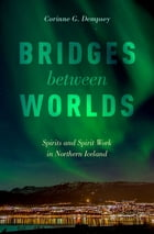 Bridges between Worlds: Spirits and Spirit Work in Northern Iceland by Corinne G. Dempsey