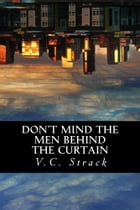 Don't Mind the Men Behind the Curtain by V.C. Strack