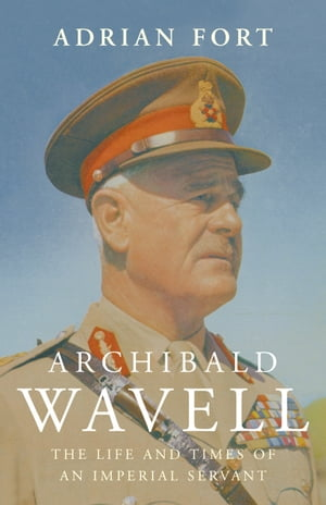 Archibald Wavell The Life and Times of an Imperial Servant