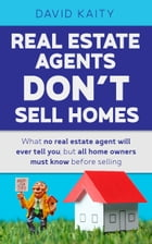 Real Estate Agents Don't Sell Homes: What No Real Estate Agent Will Ever Tell You, But All Home Owners Must Know Before Selling by David Kaity