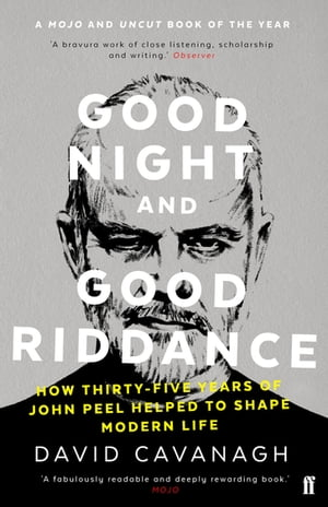 Good Night and Good Riddance How Thirty-Five Years of John Peel Helped to Shape Modern Life