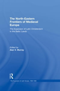 The North-Eastern Frontiers of Medieval Europe: The Expansion of Latin Christendom in the Baltic…