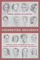Unexpected Influence: Women Who Helped Shape the Early Community College Movement by Anne-Marie McCartan