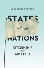 States Without Nations: Citizenship for Mortals by Jacqueline Stevens