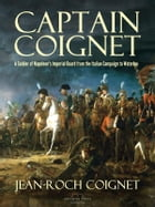 Captain Coignet: A Soldier of Napoleon's Imperial Guard from the Italian Campaign to Waterloo by Jean-Roch Coignet
