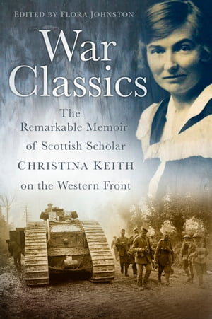 War Classics The Remarkable Memoir of Scottish Scholar Christina Keith on the Western Front