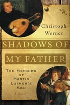 Shadows of My Father: The Memoirs of Martin Luther's Son—A Novel by Christoph Werner