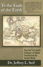 To The Ends Of The Earth: How the First Jewish Followers of Yeshua Transformed the Ancient World by Dr. Jeffrey L. Seif